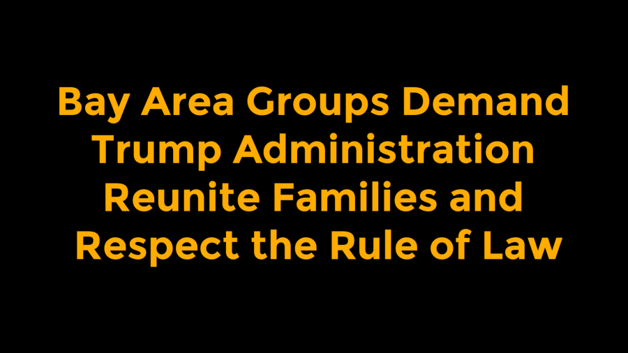 Bay Area Groups Demand Trump Administration Reunite Families and Respect the Rule ofLaw